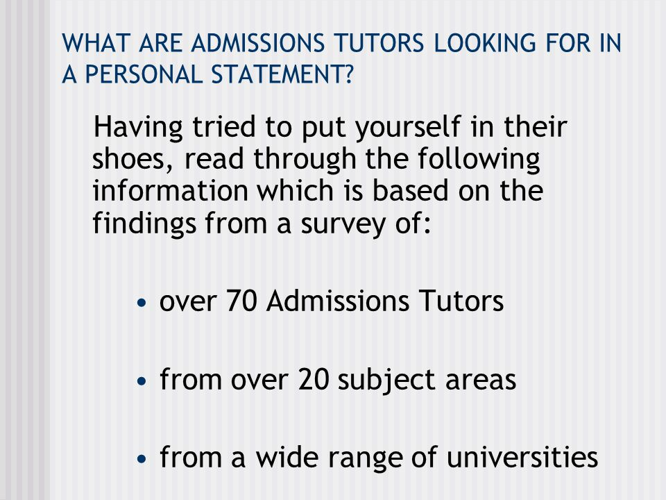 Admissions Tutors were asked 1.'HOW IMPORTANT IS THE PERSONAL STATEMENT?' Depends on: * Individual Admissions Tutor (some admissions tutors see it as vital, others look at grades alone) * The nature of the course