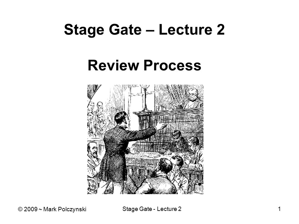 Stage Gate - Lecture 21 Stage Gate – Lecture 2 Review Process © 2009 ~ Mark Polczynski