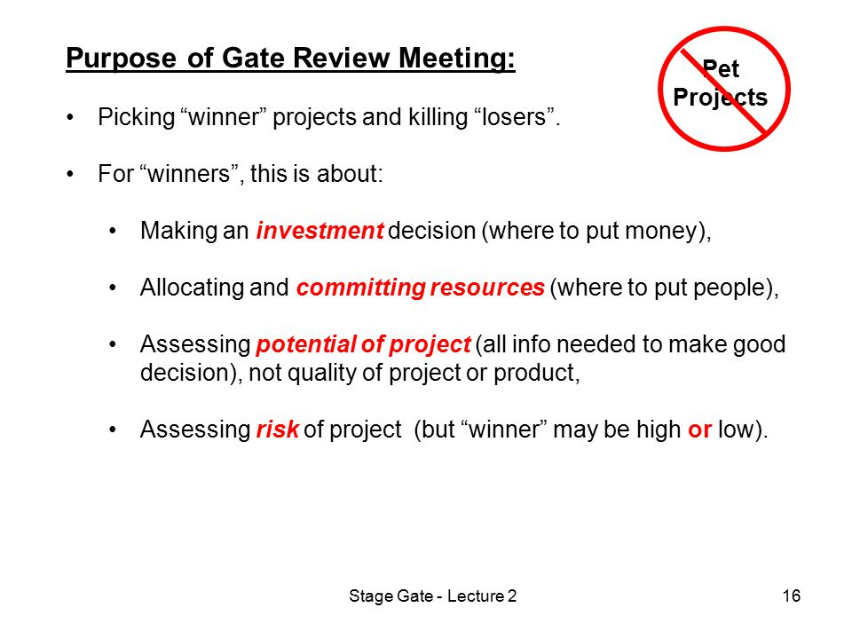 "Stage Gate - Lecture 216 Purpose of Gate Review Meeting: Picking ""winner"" projects and killing ""losers"". For ""winners"", this is about: Making an inves"