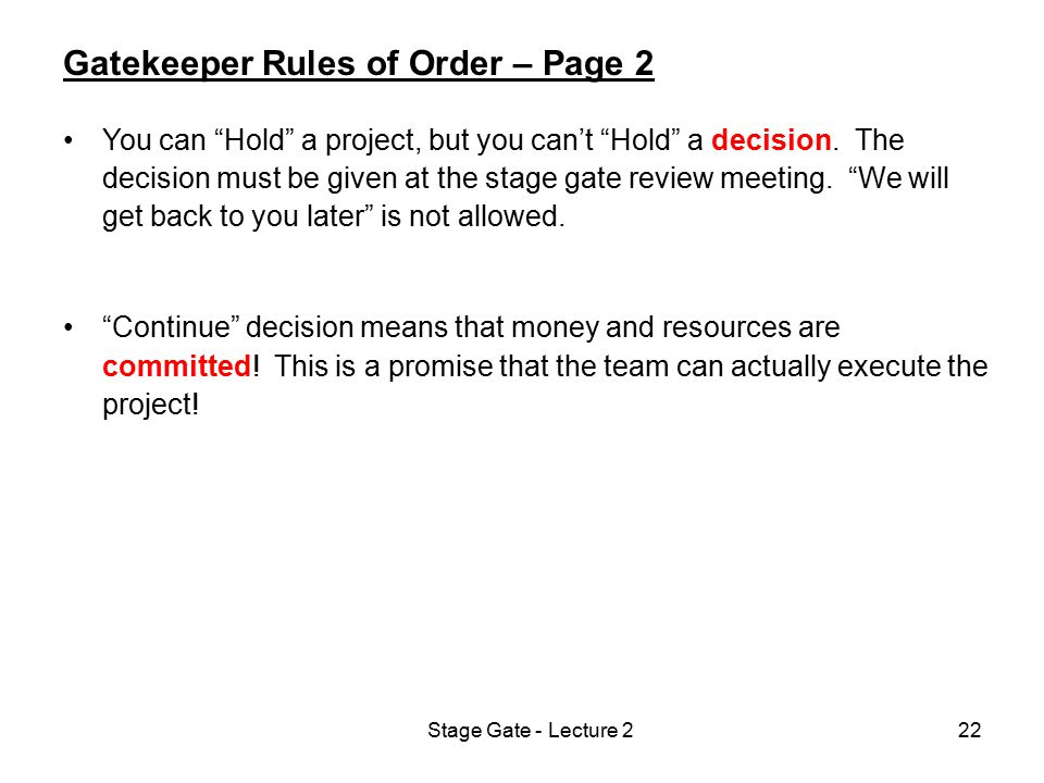 "Stage Gate - Lecture 222 Gatekeeper Rules of Order – Page 2 You can ""Hold"" a project, but you can't ""Hold"" a decision. The decision must be given at t"