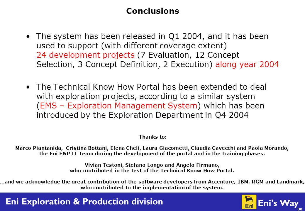 30 Conclusions The system has been released in Q1 2004, and it has been used to support (with different coverage extent) 24 development projects (7 Evaluation, 12 Concept Selection, 3 Concept Definition, 2 Execution) along year 2004 The Technical Know How Portal has been extended to deal with exploration projects, according to a similar system (EMS – Exploration Management System) which has been introduced by the Exploration Department in Q4 2004 Thanks to: Marco Piantanida, Cristina Bottani, Elena Cheli, Laura Giacometti, Claudia Cavecchi and Paola Morando, the Eni E&P IT Team during the development of the portal and in the training phases.