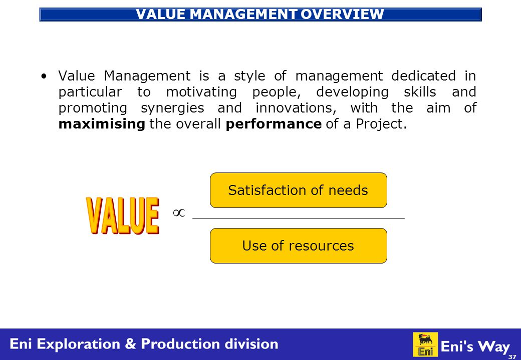 37 VALUE MANAGEMENT OVERVIEW Value Management is a style of management dedicated in particular to motivating people, developing skills and promoting synergies and innovations, with the aim of maximising the overall performance of a Project.