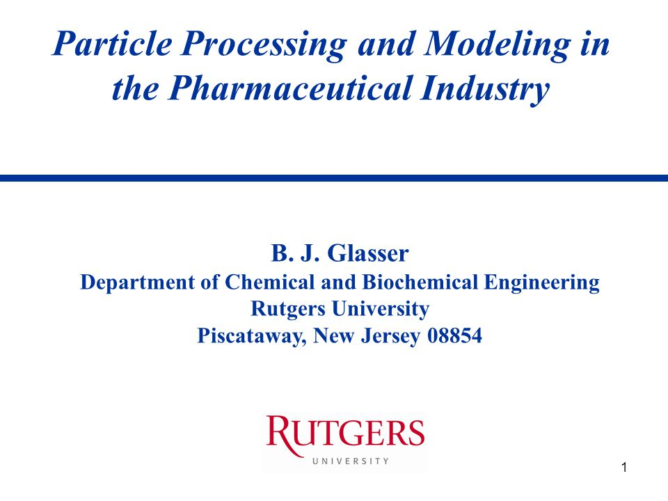 1 Particle Processing and Modeling in the Pharmaceutical Industry B. J. Glasser Department of Chemical and Biochemical Engineering Rutgers University