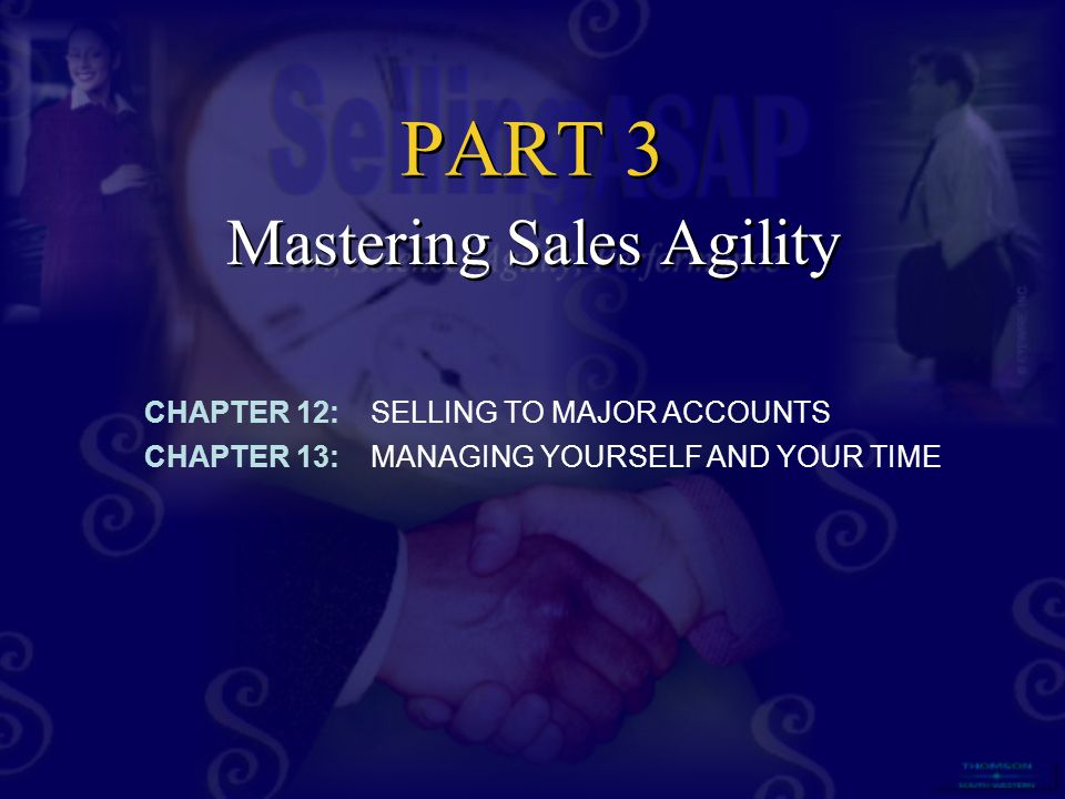 PART 3 Mastering Sales Agility CHAPTER 12:SELLING TO MAJOR ACCOUNTS CHAPTER 13:MANAGING YOURSELF AND YOUR TIME