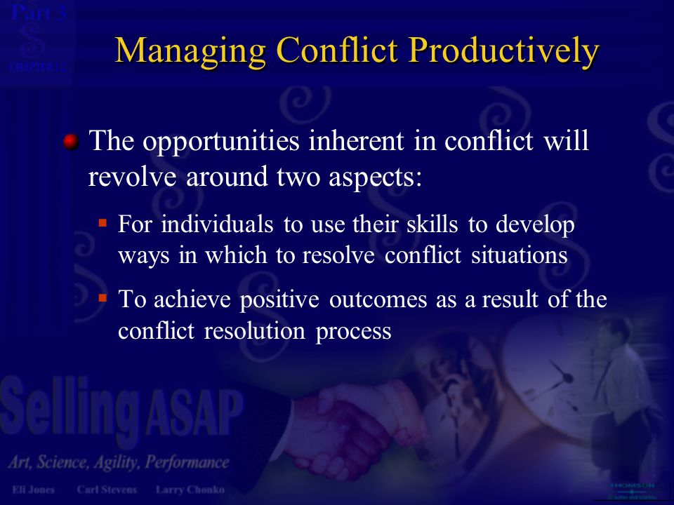 3 12 Managing Conflict Productively The opportunities inherent in conflict will revolve around two aspects:  For individuals to use their skills to develop ways in which to resolve conflict situations  To achieve positive outcomes as a result of the conflict resolution process