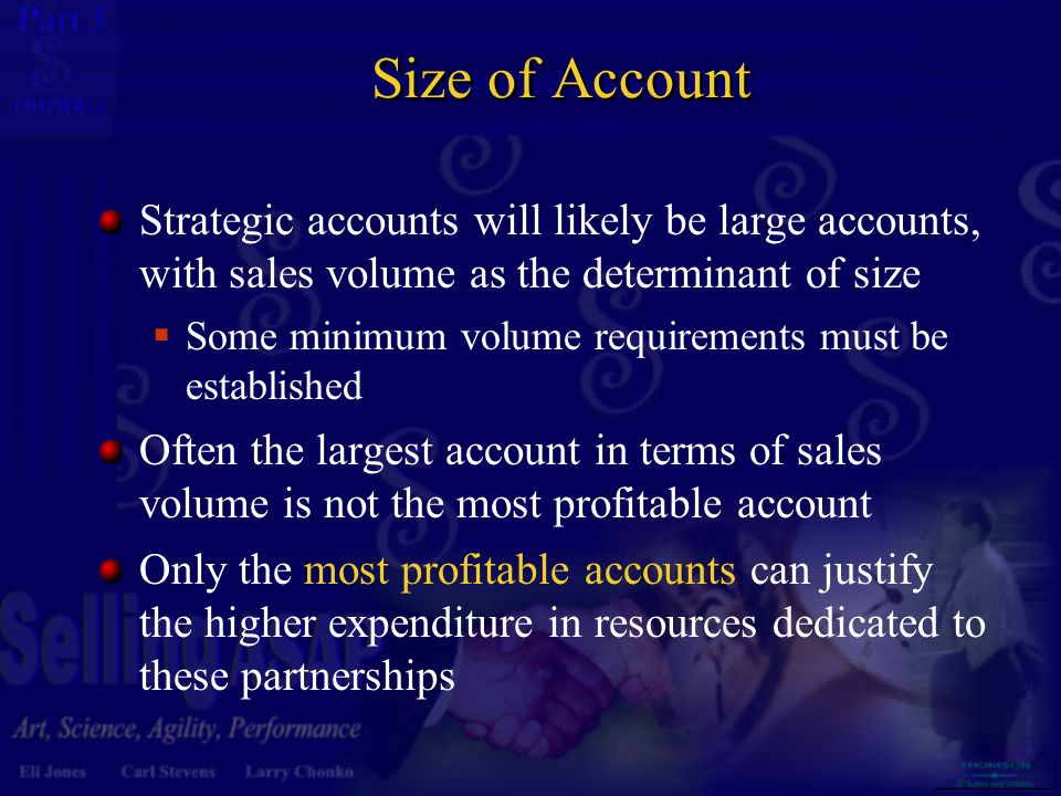 3 12 Size of Account Strategic accounts will likely be large accounts, with sales volume as the determinant of size  Some minimum volume requirements must be established Often the largest account in terms of sales volume is not the most profitable account Only the most profitable accounts can justify the higher expenditure in resources dedicated to these partnerships