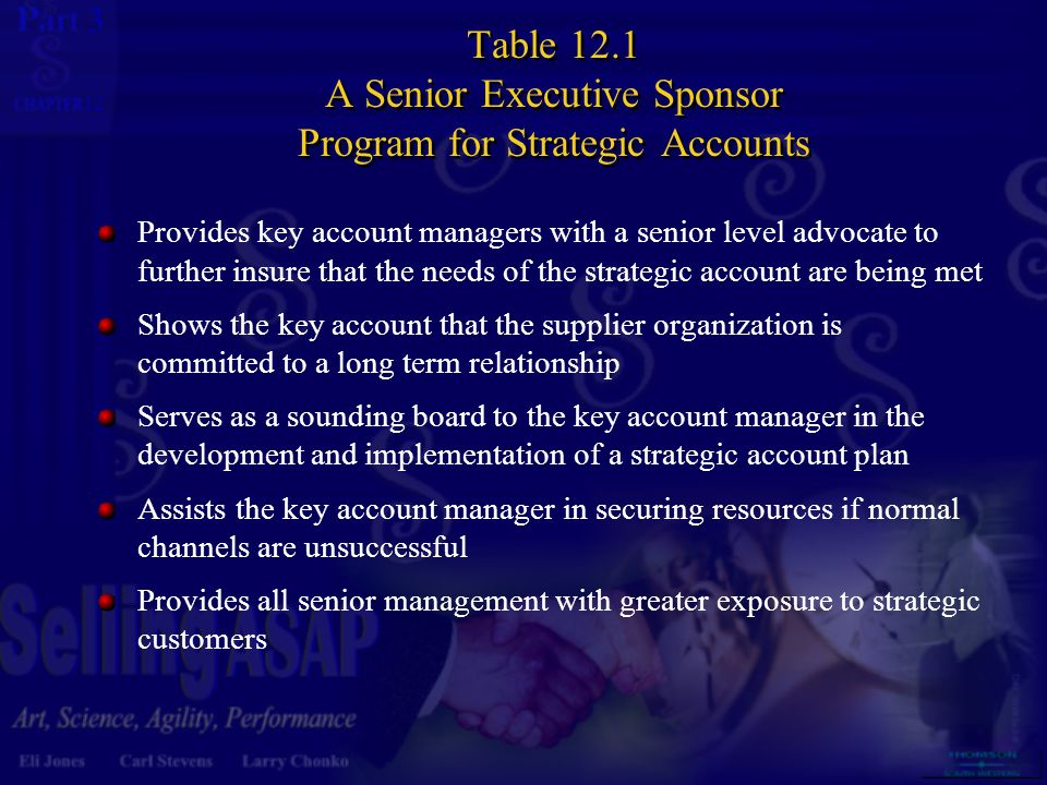 3 12 Table 12.1 A Senior Executive Sponsor Program for Strategic Accounts Provides key account managers with a senior level advocate to further insure that the needs of the strategic account are being met Shows the key account that the supplier organization is committed to a long term relationship Serves as a sounding board to the key account manager in the development and implementation of a strategic account plan Assists the key account manager in securing resources if normal channels are unsuccessful Provides all senior management with greater exposure to strategic customers