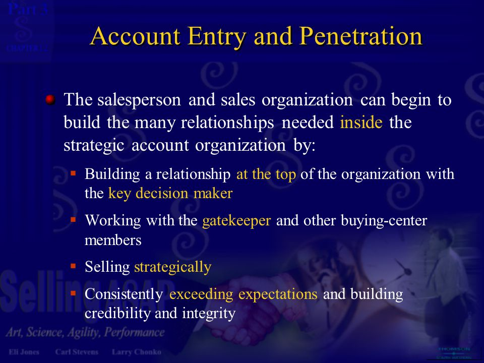 3 12 Account Entry and Penetration The salesperson and sales organization can begin to build the many relationships needed inside the strategic account organization by:  Building a relationship at the top of the organization with the key decision maker  Working with the gatekeeper and other buying-center members  Selling strategically  Consistently exceeding expectations and building credibility and integrity