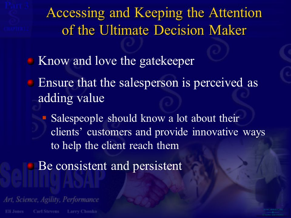 3 12 Accessing and Keeping the Attention of the Ultimate Decision Maker Know and love the gatekeeper Ensure that the salesperson is perceived as adding value  Salespeople should know a lot about their clients' customers and provide innovative ways to help the client reach them Be consistent and persistent