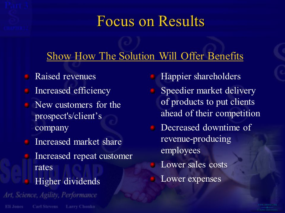 3 12 Focus on Results Raised revenues Increased efficiency New customers for the prospect s/client's company Increased market share Increased repeat customer rates Higher dividends Happier shareholders Speedier market delivery of products to put clients ahead of their competition Decreased downtime of revenue-producing employees Lower sales costs Lower expenses Show How The Solution Will Offer Benefits