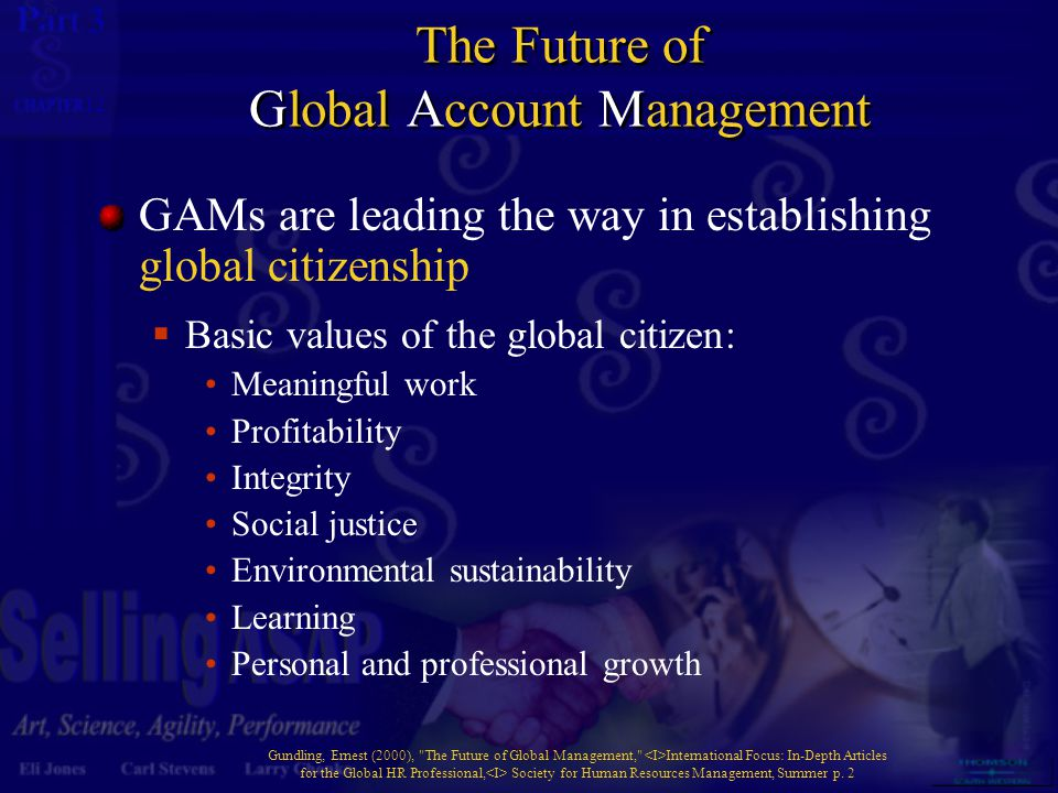 3 12 The Future of Global Account Management GAMs are leading the way in establishing global citizenship  Basic values of the global citizen: Meaningful work Profitability Integrity Social justice Environmental sustainability Learning Personal and professional growth Gundling, Ernest (2000), The Future of Global Management, International Focus: In-Depth Articles for the Global HR Professional, Society for Human Resources Management, Summer p.