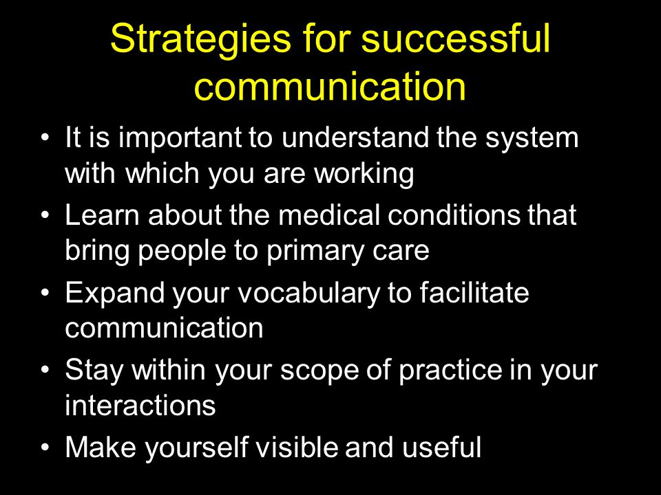 Strategies for successful communication It is important to understand the system with which you are working Learn about the medical conditions that bring people to primary care Expand your vocabulary to facilitate communication Stay within your scope of practice in your interactions Make yourself visible and useful
