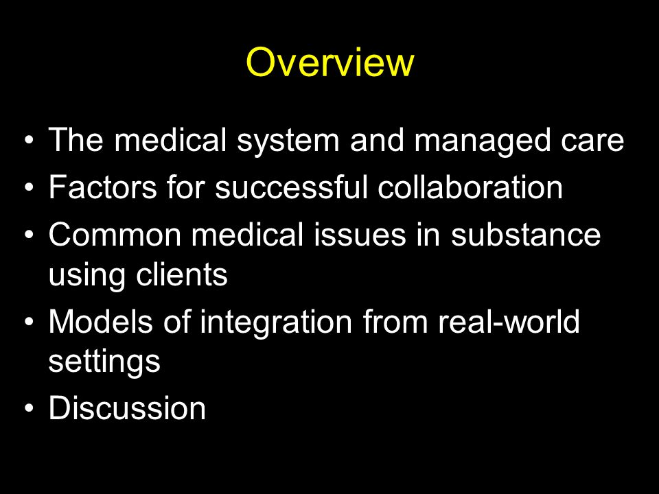 Overview The medical system and managed care Factors for successful collaboration Common medical issues in substance using clients Models of integration from real-world settings Discussion