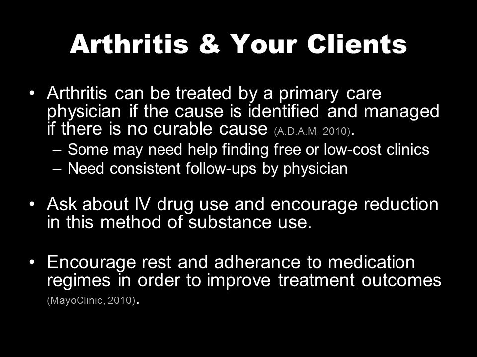 Arthritis & Your Clients Arthritis can be treated by a primary care physician if the cause is identified and managed if there is no curable cause (A.D.A.M, 2010).