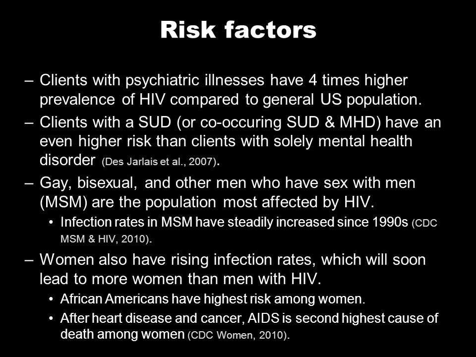 Risk factors –Clients with psychiatric illnesses have 4 times higher prevalence of HIV compared to general US population.