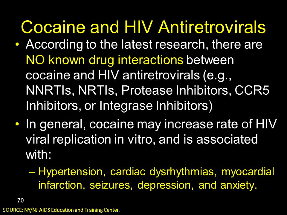 Cocaine and HIV Antiretrovirals According to the latest research, there are NO known drug interactions between cocaine and HIV antiretrovirals (e.g., NNRTIs, NRTIs, Protease Inhibitors, CCR5 Inhibitors, or Integrase Inhibitors) In general, cocaine may increase rate of HIV viral replication in vitro, and is associated with: –Hypertension, cardiac dysrhythmias, myocardial infarction, seizures, depression, and anxiety.