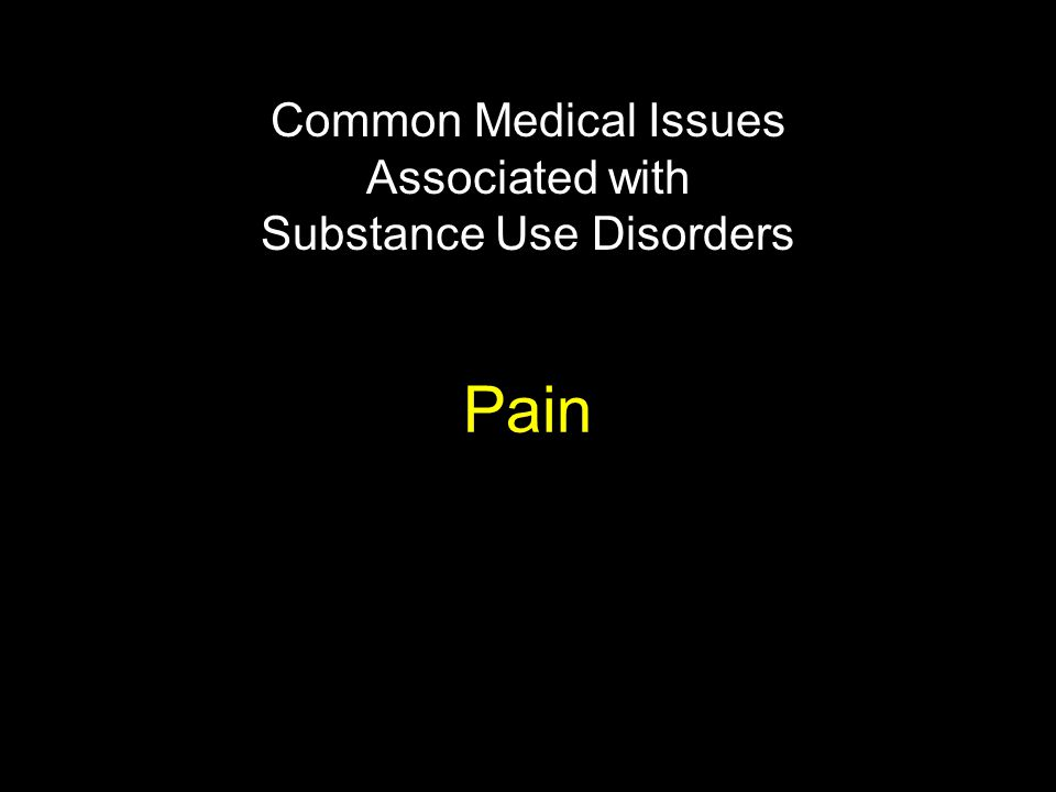 Pain Common Medical Issues Associated with Substance Use Disorders
