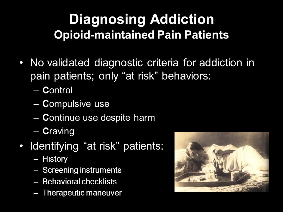 Diagnosing Addiction Opioid-maintained Pain Patients No validated diagnostic criteria for addiction in pain patients; only at risk behaviors: –Control –Compulsive use –Continue use despite harm –Craving Identifying at risk patients: –History –Screening instruments –Behavioral checklists –Therapeutic maneuver
