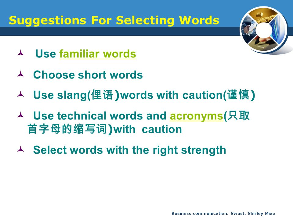 Business communication. Swust. Shirley Miao Use familiar wordsfamiliar words Choose short words Use slang( 俚语 ) words with caution( 谨慎 ) Use technical