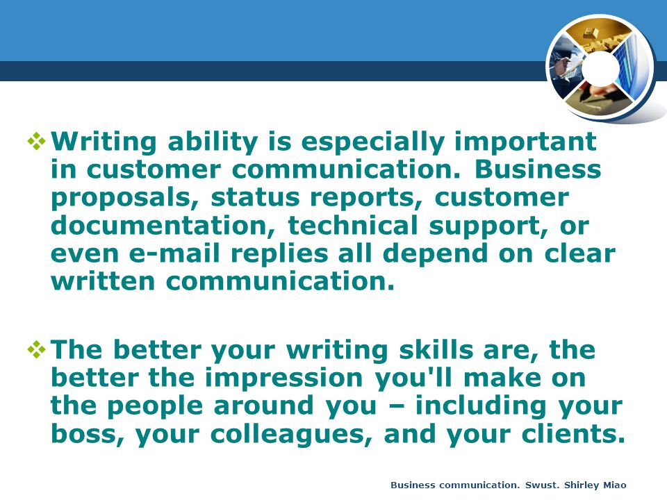 Business communication. Swust. Shirley Miao  Writing ability is especially important in customer communication. Business proposals, status reports, c