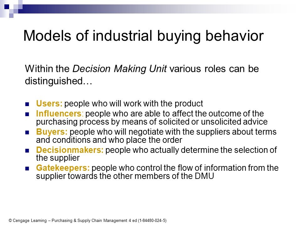 © Cengage Learning – Purchasing & Supply Chain Management 4 ed (1-84480-024-5) Models of industrial buying behavior Within the Decision Making Unit various roles can be distinguished… Users: people who will work with the product Influencers: people who are able to affect the outcome of the purchasing process by means of solicited or unsolicited advice Buyers: people who will negotiate with the suppliers about terms and conditions and who place the order Decisionmakers: people who actually determine the selection of the supplier Gatekeepers: people who control the flow of information from the supplier towards the other members of the DMU