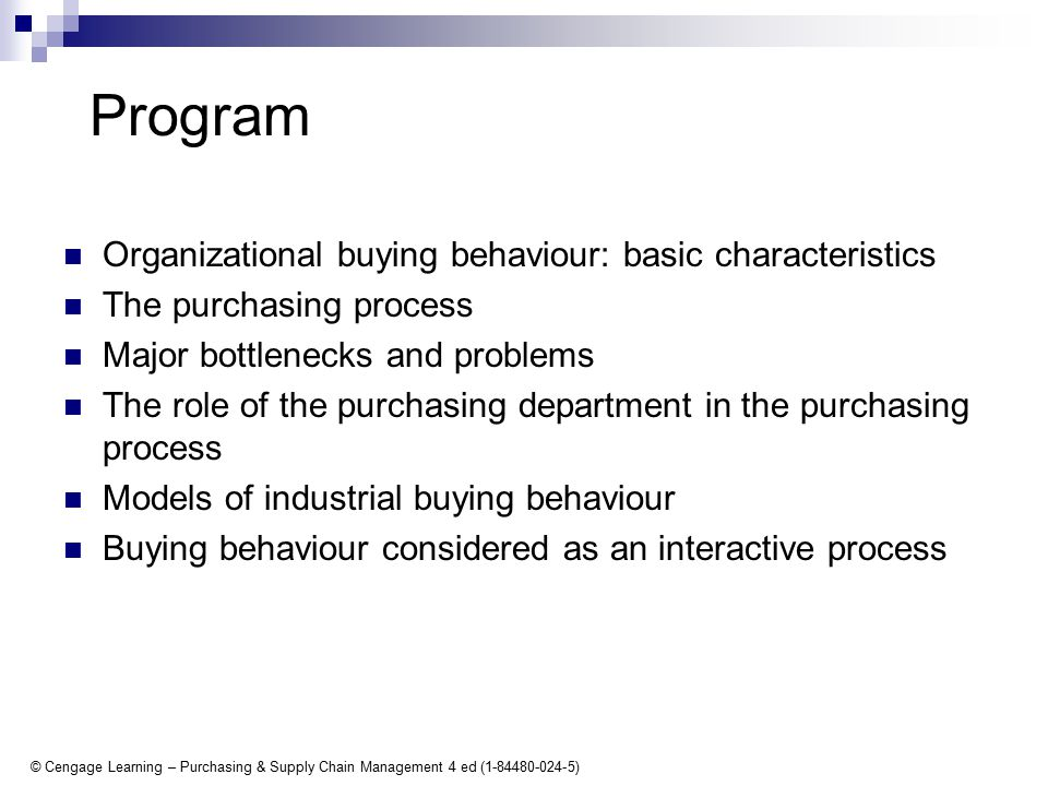 © Cengage Learning – Purchasing & Supply Chain Management 4 ed (1-84480-024-5) Program Organizational buying behaviour: basic characteristics The purchasing process Major bottlenecks and problems The role of the purchasing department in the purchasing process Models of industrial buying behaviour Buying behaviour considered as an interactive process