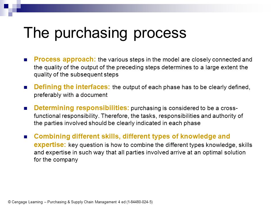 © Cengage Learning – Purchasing & Supply Chain Management 4 ed (1-84480-024-5) The purchasing process Process approach: the various steps in the model are closely connected and the quality of the output of the preceding steps determines to a large extent the quality of the subsequent steps Defining the interfaces: the output of each phase has to be clearly defined, preferably with a document Determining responsibilities: purchasing is considered to be a cross- functional responsibility.