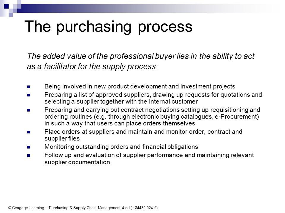 © Cengage Learning – Purchasing & Supply Chain Management 4 ed (1-84480-024-5) The purchasing process The added value of the professional buyer lies in the ability to act as a facilitator for the supply process: Being involved in new product development and investment projects Preparing a list of approved suppliers, drawing up requests for quotations and selecting a supplier together with the internal customer Preparing and carrying out contract negotiations setting up requisitioning and ordering routines (e.g.
