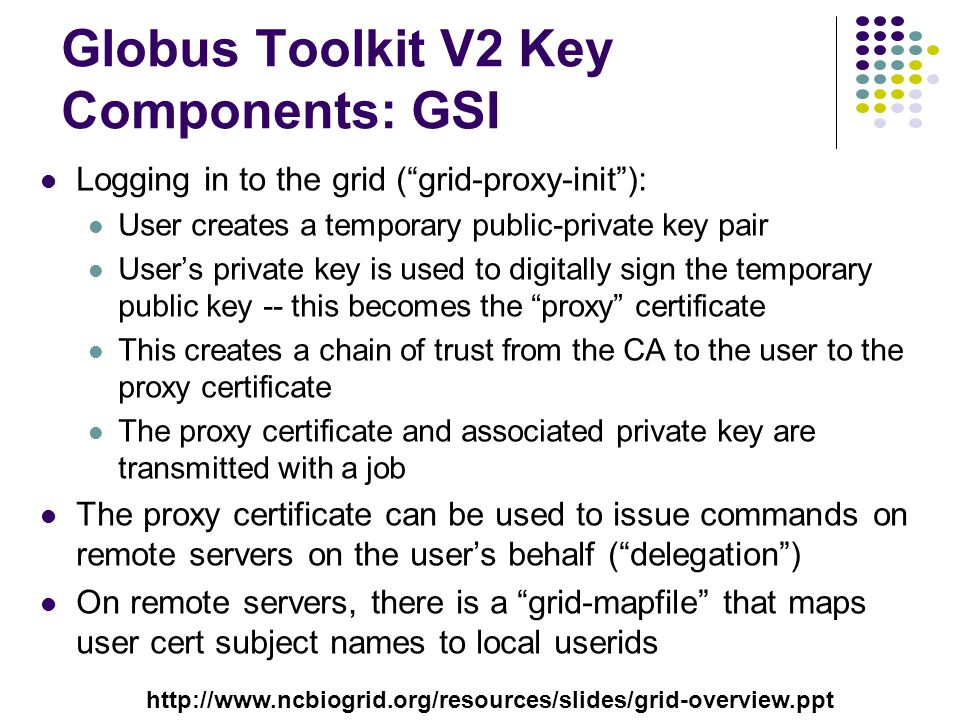 Globus Toolkit V2 Key Components: GSI Logging in to the grid ( grid-proxy-init ): User creates a temporary public-private key pair User's private key is used to digitally sign the temporary public key -- this becomes the proxy certificate This creates a chain of trust from the CA to the user to the proxy certificate The proxy certificate and associated private key are transmitted with a job The proxy certificate can be used to issue commands on remote servers on the user's behalf ( delegation ) On remote servers, there is a grid-mapfile that maps user cert subject names to local userids http://www.ncbiogrid.org/resources/slides/grid-overview.ppt