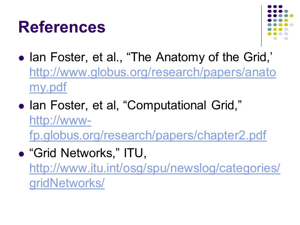 References Ian Foster, et al., The Anatomy of the Grid,' http://www.globus.org/research/papers/anato my.pdf http://www.globus.org/research/papers/anato my.pdf Ian Foster, et al, Computational Grid, http://www- fp.globus.org/research/papers/chapter2.pdf http://www- fp.globus.org/research/papers/chapter2.pdf Grid Networks, ITU, http://www.itu.int/osg/spu/newslog/categories/ gridNetworks/ http://www.itu.int/osg/spu/newslog/categories/ gridNetworks/