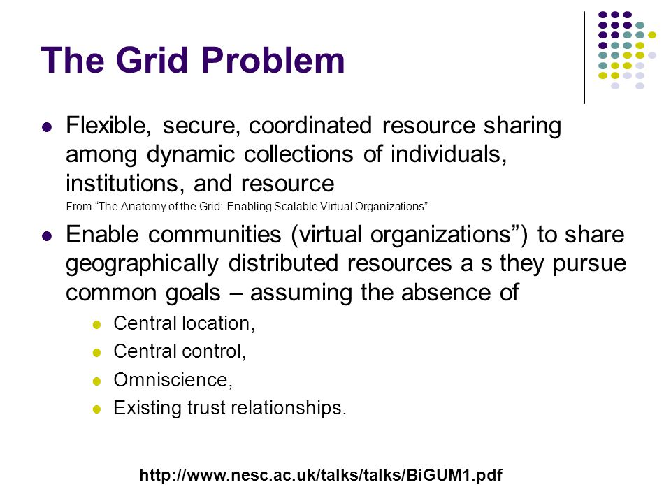 The Grid Problem Flexible, secure, coordinated resource sharing among dynamic collections of individuals, institutions, and resource From The Anatomy of the Grid: Enabling Scalable Virtual Organizations Enable communities (virtual organizations ) to share geographically distributed resources a s they pursue common goals – assuming the absence of Central location, Central control, Omniscience, Existing trust relationships.