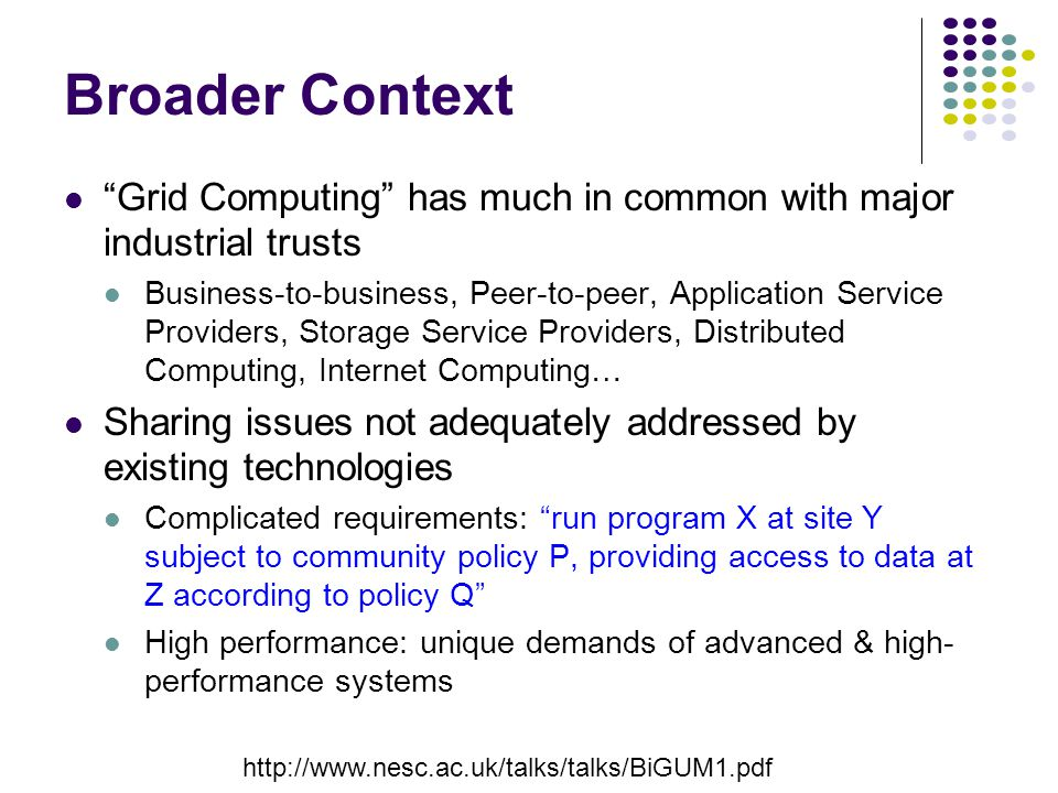 Broader Context Grid Computing has much in common with major industrial trusts Business-to-business, Peer-to-peer, Application Service Providers, Storage Service Providers, Distributed Computing, Internet Computing… Sharing issues not adequately addressed by existing technologies Complicated requirements: run program X at site Y subject to community policy P, providing access to data at Z according to policy Q High performance: unique demands of advanced & high- performance systems http://www.nesc.ac.uk/talks/talks/BiGUM1.pdf