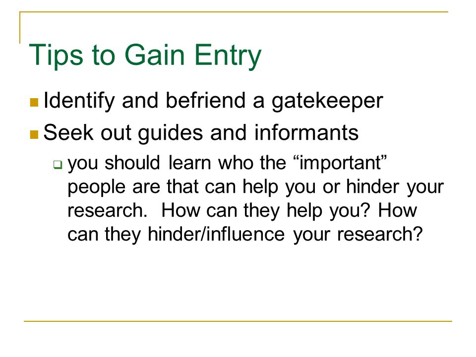 "Tips to Gain Entry Copyright © Allyn & Bacon 2010 Identify and befriend a gatekeeper Seek out guides and informants  you should learn who the ""import"