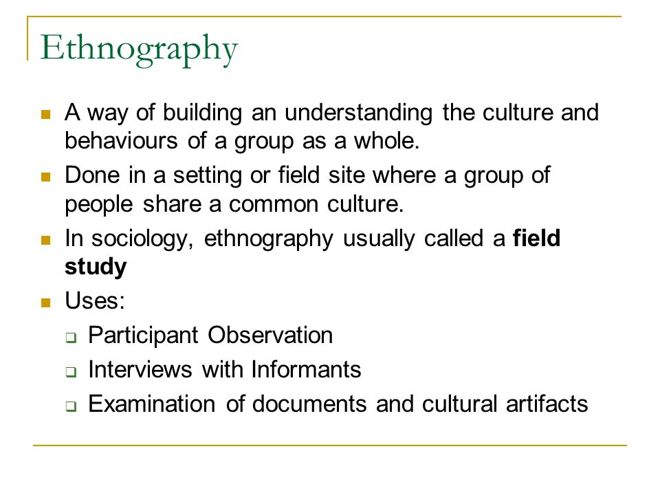 Ethnography A way of building an understanding the culture and behaviours of a group as a whole. Done in a setting or field site where a group of peop