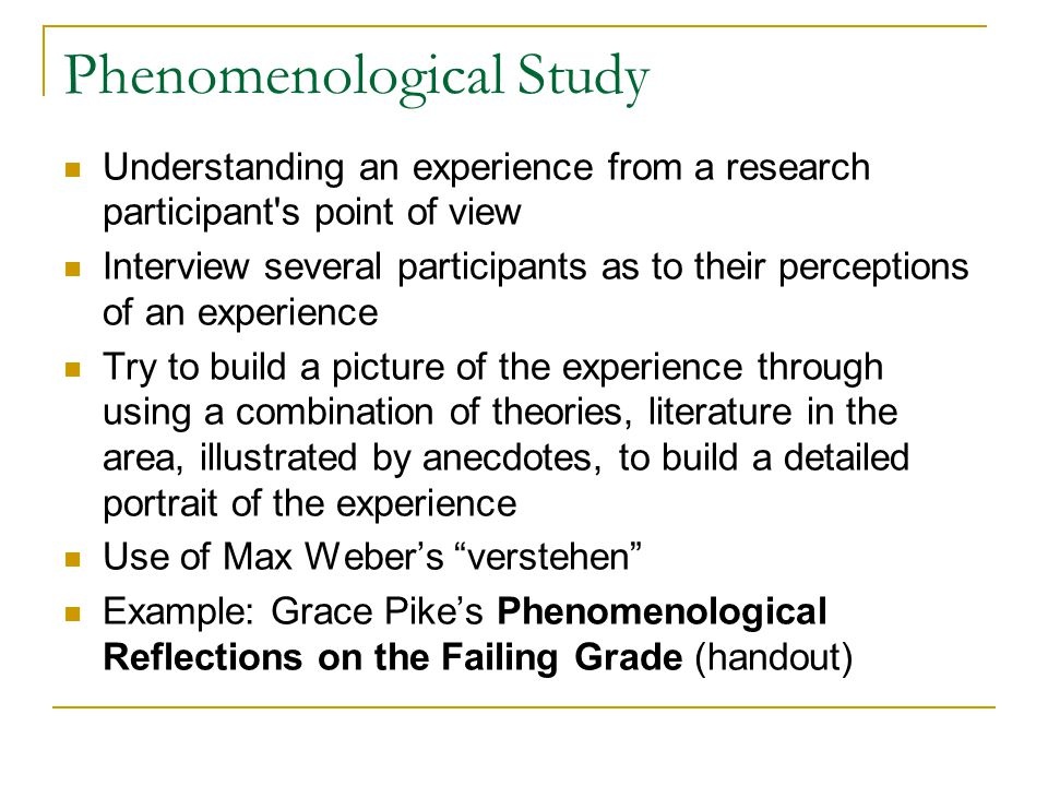 Phenomenological Study Understanding an experience from a research participant's point of view Interview several participants as to their perceptions
