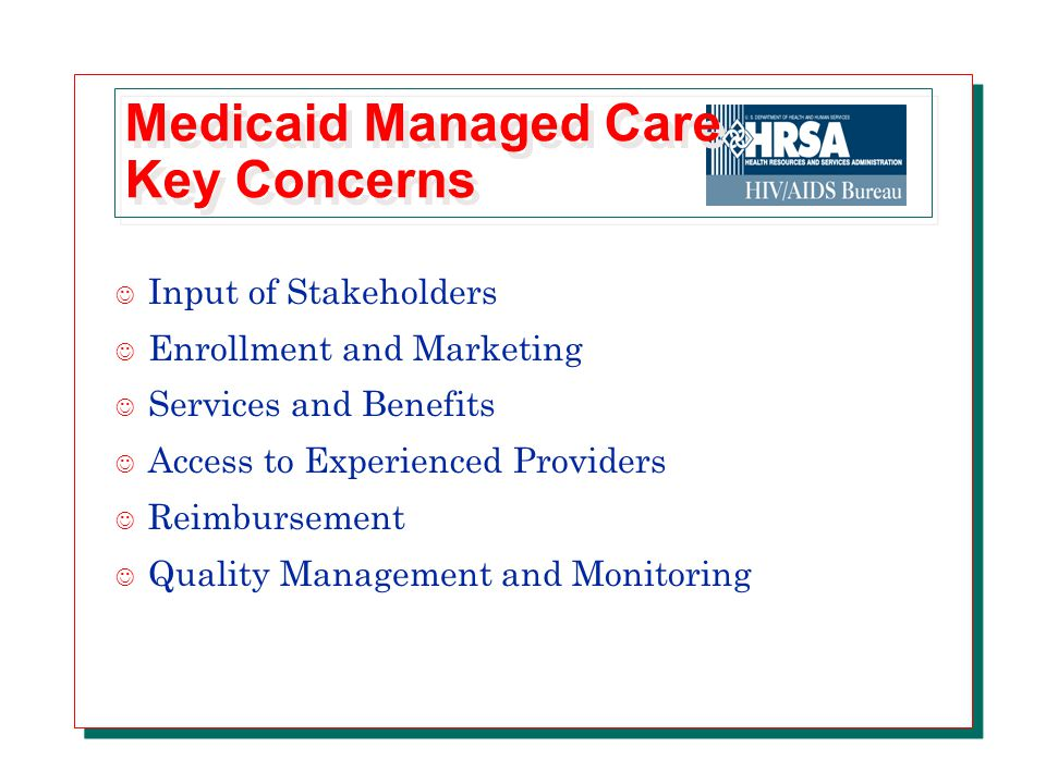 Medicaid Managed Care Key Concerns J Input of Stakeholders J Enrollment and Marketing J Services and Benefits J Access to Experienced Providers J Reimbursement J Quality Management and Monitoring
