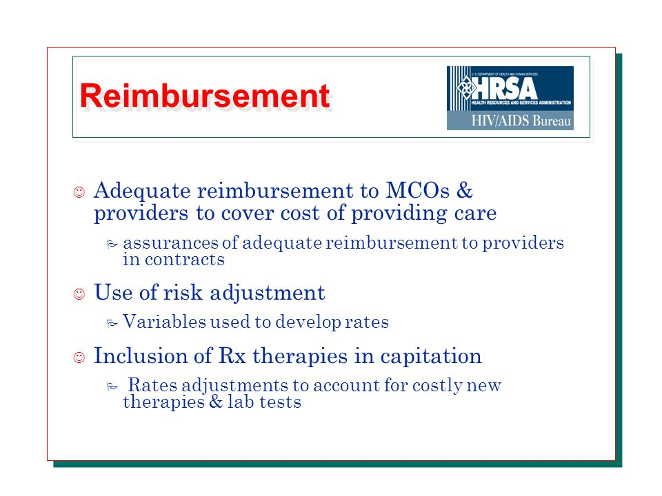 Reimbursement J Adequate reimbursement to MCOs & providers to cover cost of providing care P assurances of adequate reimbursement to providers in contracts J Use of risk adjustment P Variables used to develop rates J Inclusion of Rx therapies in capitation P Rates adjustments to account for costly new therapies & lab tests
