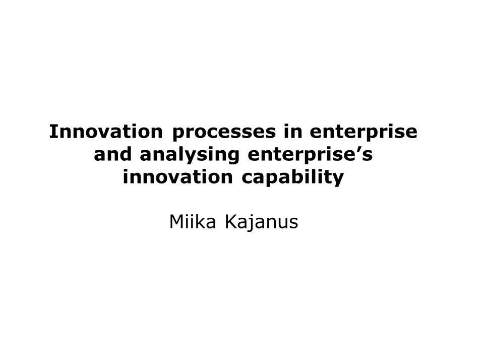 Innovation processes in enterprise and analysing enterprise's innovation capability Miika Kajanus