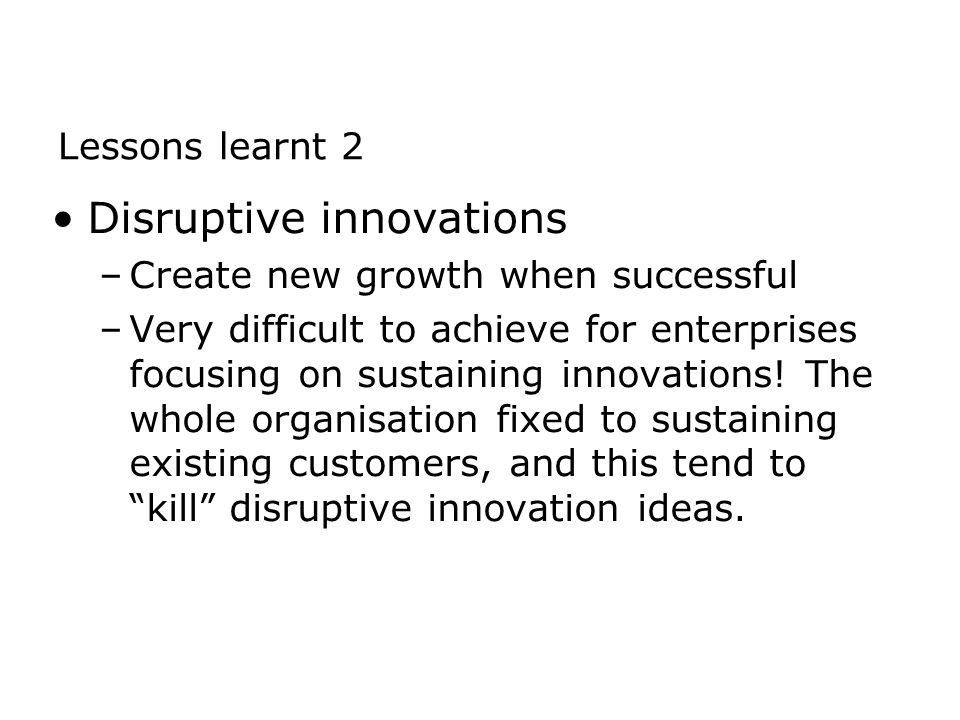 Disruptive innovations –Create new growth when successful –Very difficult to achieve for enterprises focusing on sustaining innovations.