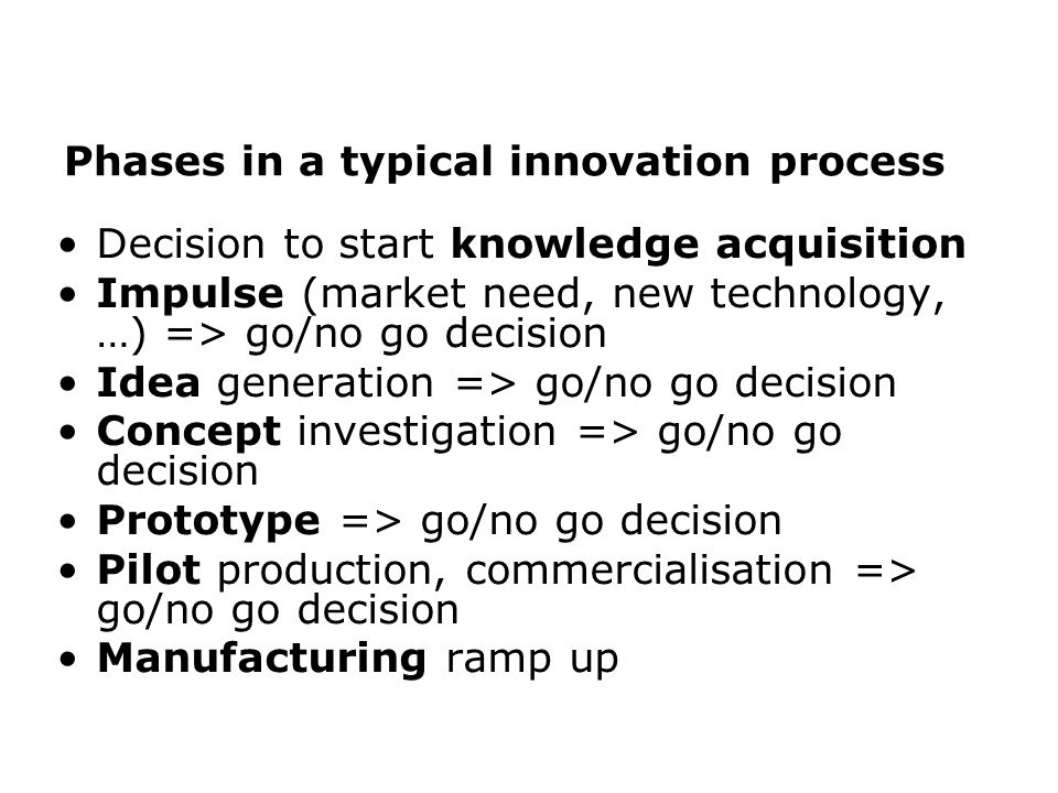 Phases in a typical innovation process Decision to start knowledge acquisition Impulse (market need, new technology, …) => go/no go decision Idea generation => go/no go decision Concept investigation => go/no go decision Prototype => go/no go decision Pilot production, commercialisation => go/no go decision Manufacturing ramp up