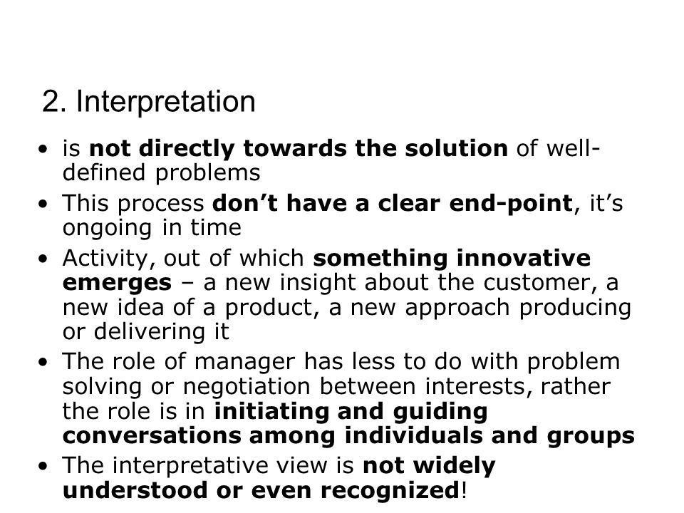 is not directly towards the solution of well- defined problems This process don't have a clear end-point, it's ongoing in time Activity, out of which something innovative emerges – a new insight about the customer, a new idea of a product, a new approach producing or delivering it The role of manager has less to do with problem solving or negotiation between interests, rather the role is in initiating and guiding conversations among individuals and groups The interpretative view is not widely understood or even recognized.