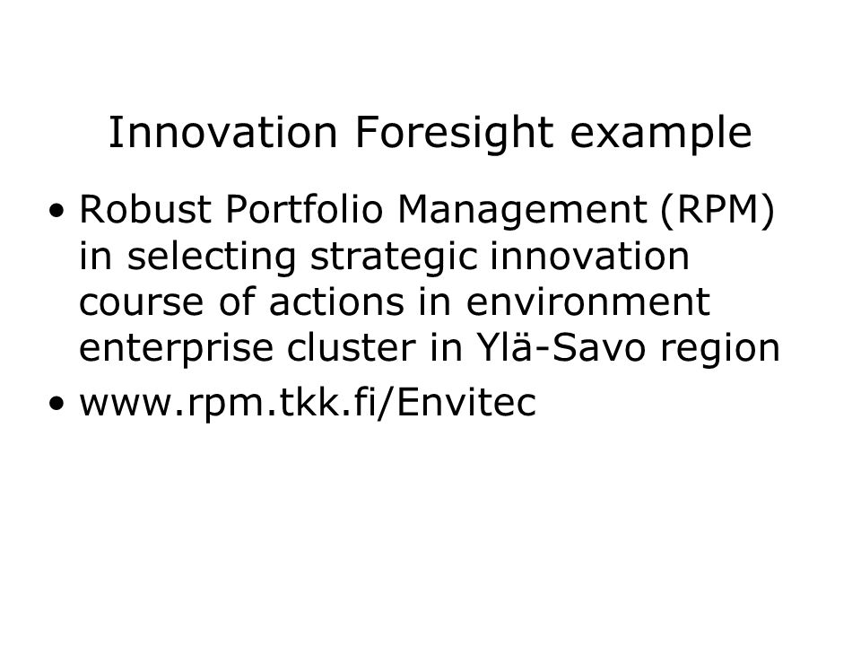 Innovation Foresight example Robust Portfolio Management (RPM) in selecting strategic innovation course of actions in environment enterprise cluster in Ylä-Savo region www.rpm.tkk.fi/Envitec