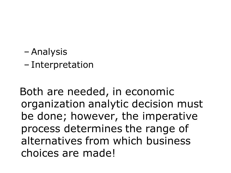 –Analysis –Interpretation Both are needed, in economic organization analytic decision must be done; however, the imperative process determines the range of alternatives from which business choices are made!