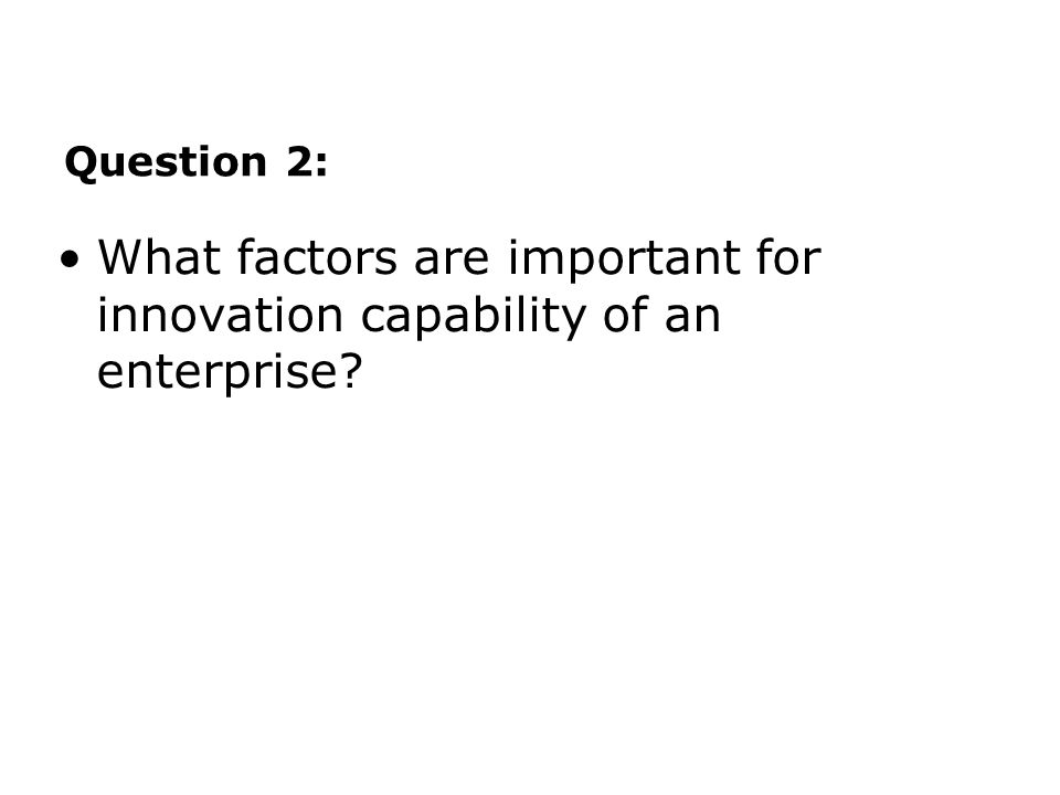 Question 2: What factors are important for innovation capability of an enterprise