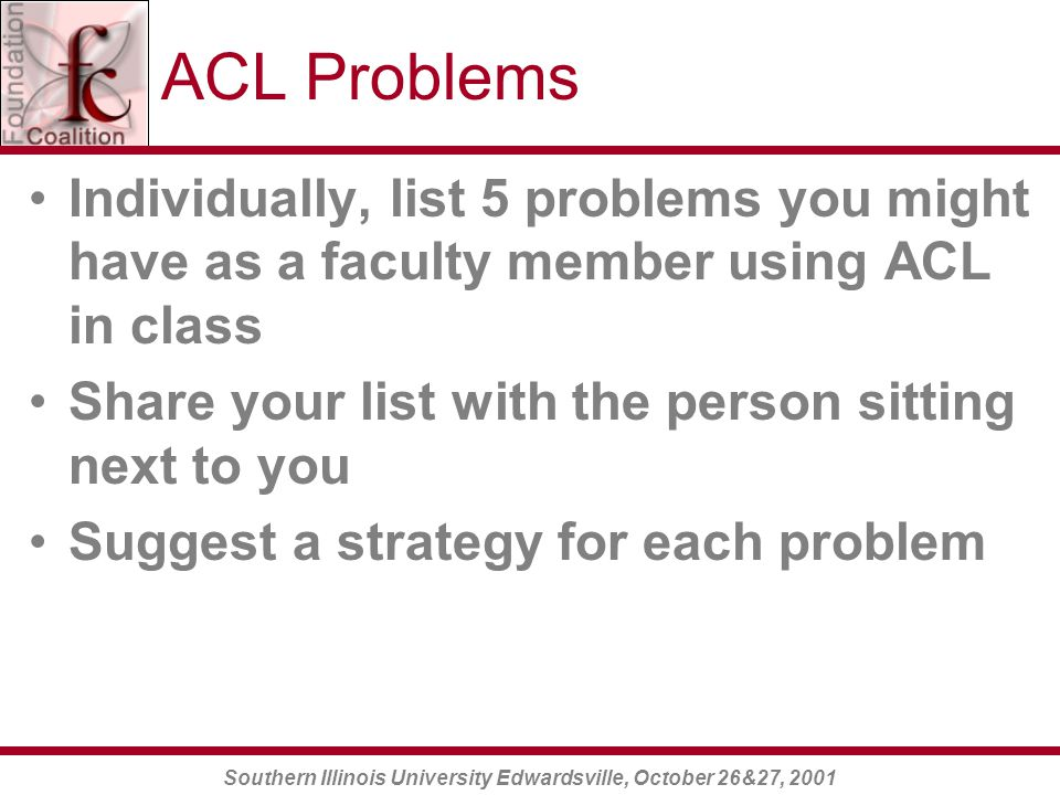 Southern Illinois University Edwardsville, October 26&27, 2001 ACL Problems Individually, list 5 problems you might have as a faculty member using ACL in class Share your list with the person sitting next to you Suggest a strategy for each problem