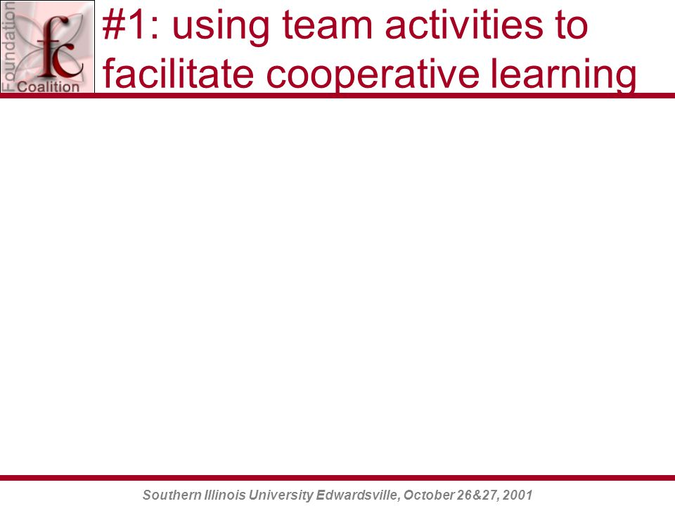 Southern Illinois University Edwardsville, October 26&27, 2001 #1: using team activities to facilitate cooperative learning