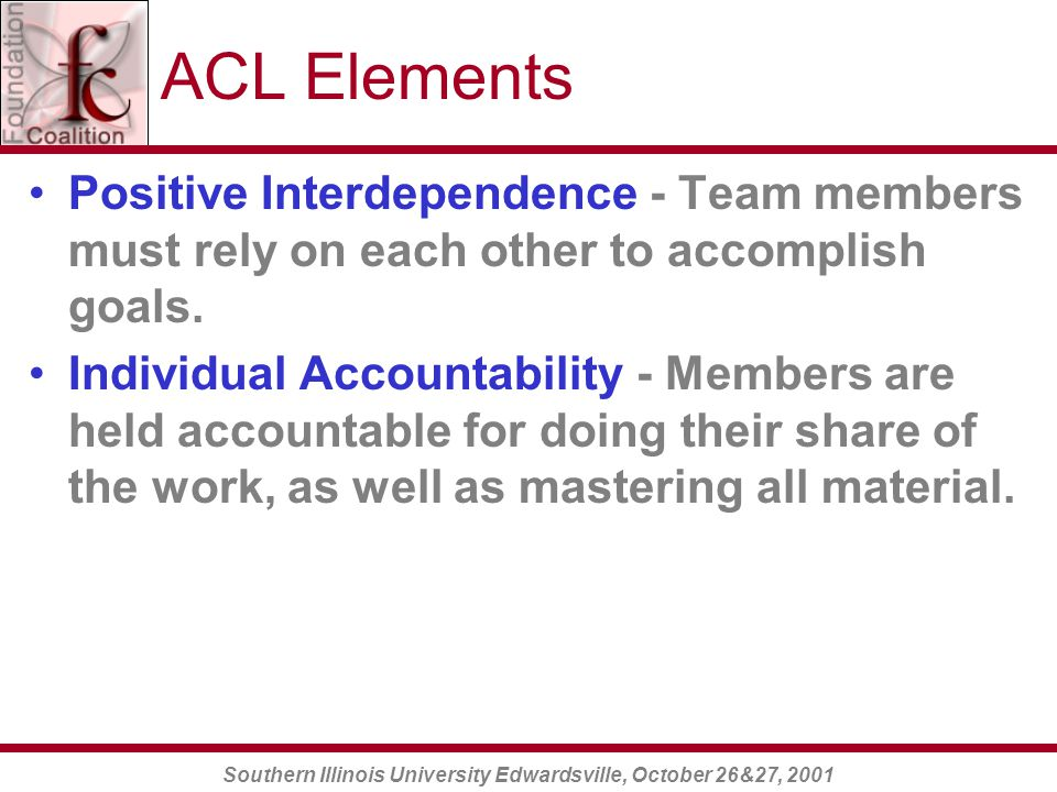Southern Illinois University Edwardsville, October 26&27, 2001 ACL Elements Positive Interdependence - Team members must rely on each other to accomplish goals.
