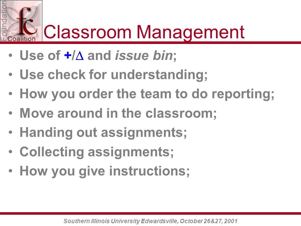 Southern Illinois University Edwardsville, October 26&27, 2001 Classroom Management Use of +/  and issue bin; Use check for understanding; How you order the team to do reporting; Move around in the classroom; Handing out assignments; Collecting assignments; How you give instructions;