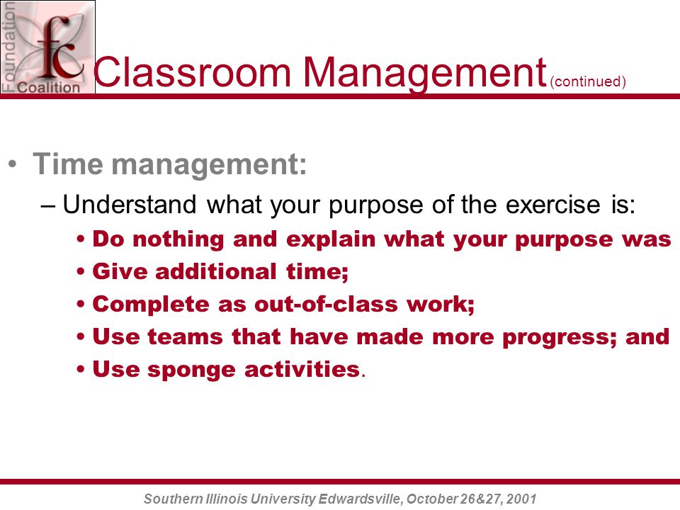 Southern Illinois University Edwardsville, October 26&27, 2001 Classroom Management (continued) Time management: –Understand what your purpose of the exercise is: Do nothing and explain what your purpose was Give additional time; Complete as out-of-class work; Use teams that have made more progress; and Use sponge activities.