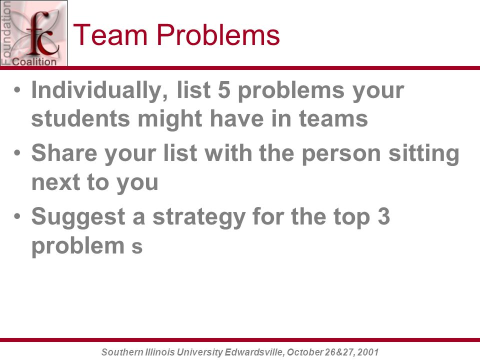 Southern Illinois University Edwardsville, October 26&27, 2001 Team Problems Individually, list 5 problems your students might have in teams Share your list with the person sitting next to you Suggest a strategy for the top 3 problem s